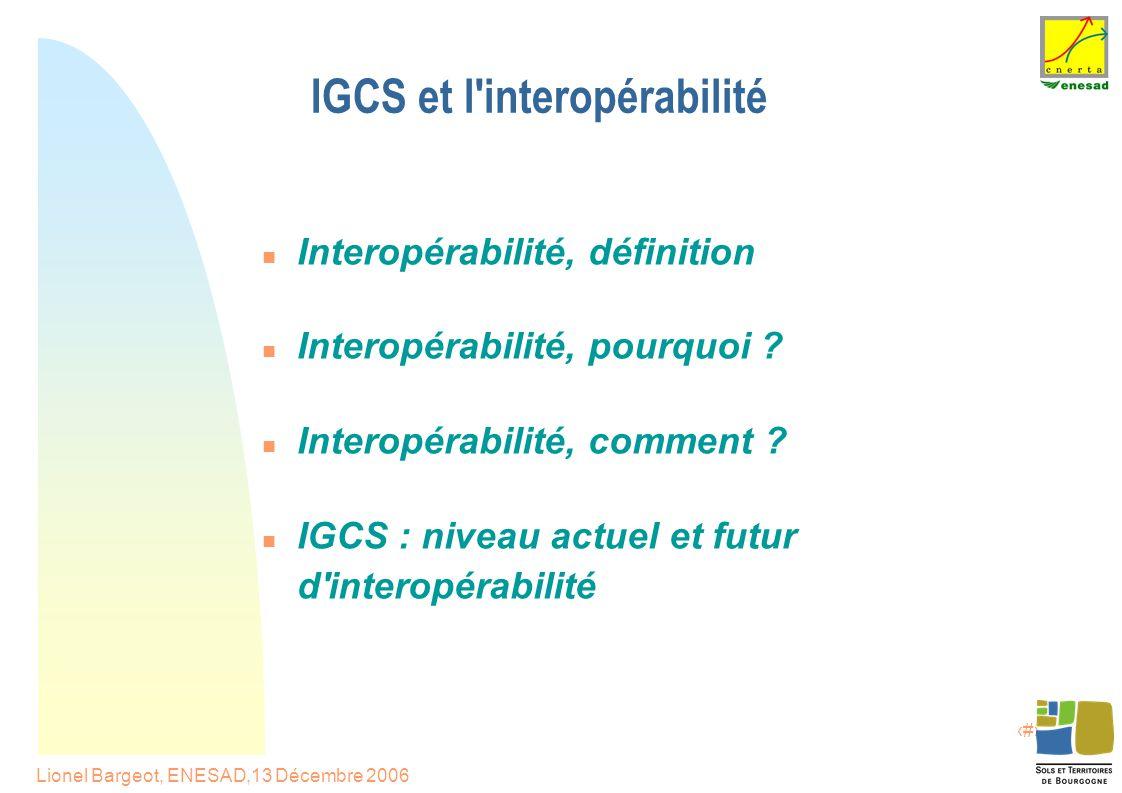 2 Lionel Bargeot, ENESAD,13 Décembre 2006 IGCS et l interopérabilité Interopérabilité, définition Interopérabilité, pourquoi .