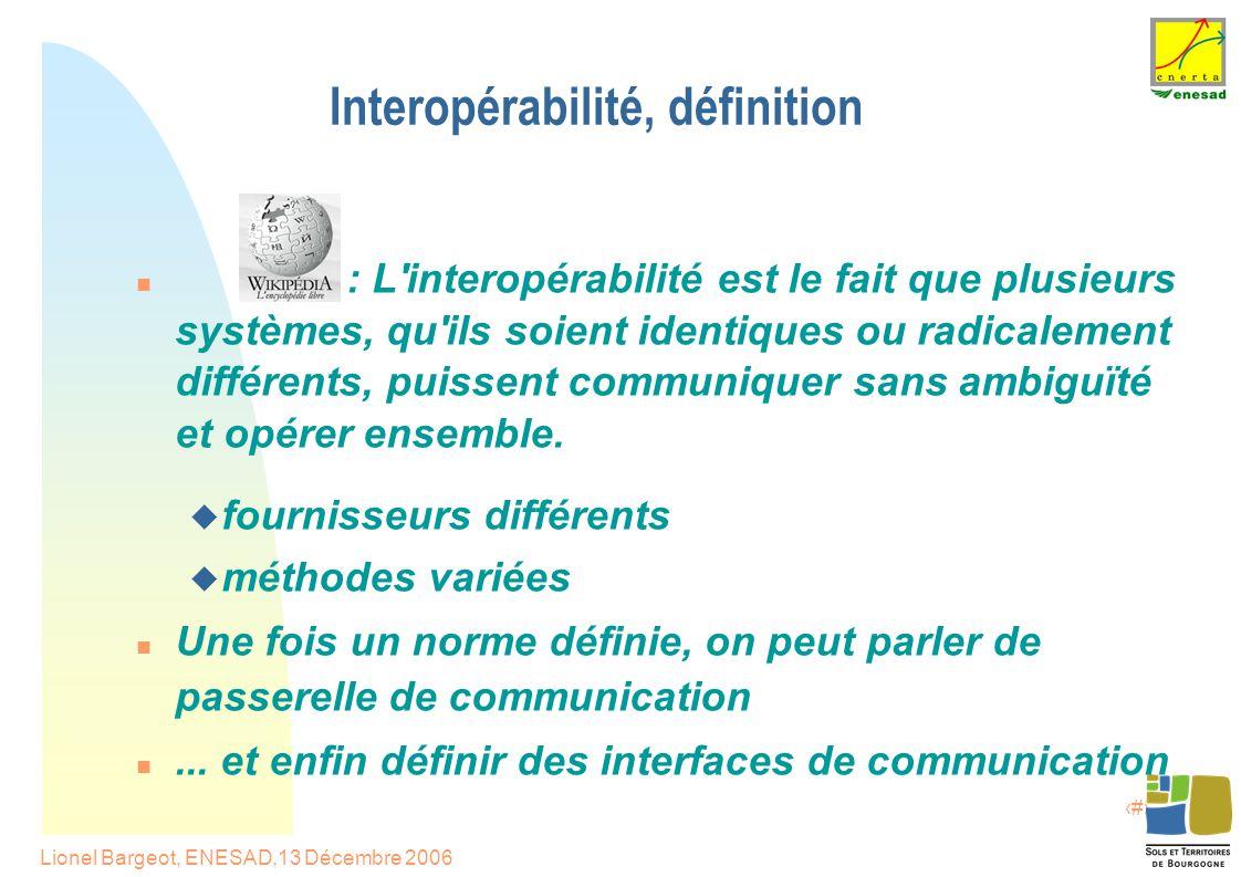 3 Lionel Bargeot, ENESAD,13 Décembre 2006 Interopérabilité, définition : L interopérabilité est le fait que plusieurs systèmes, qu ils soient identiques ou radicalement différents, puissent communiquer sans ambiguïté et opérer ensemble.