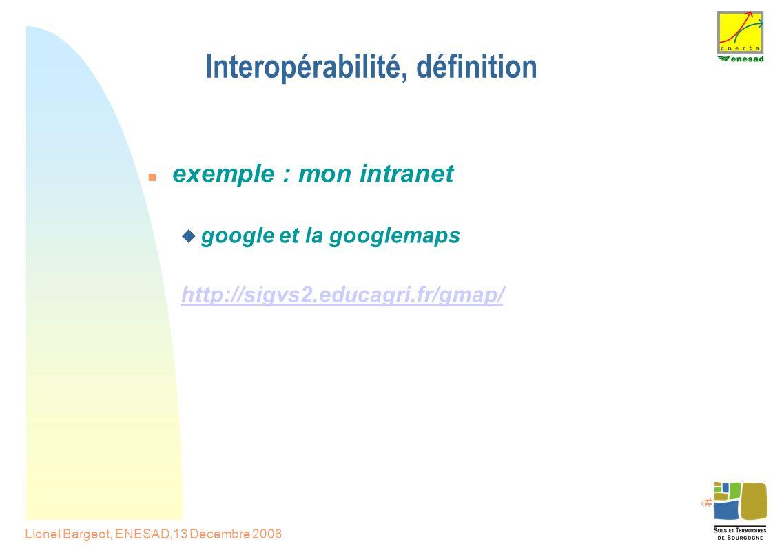 4 Lionel Bargeot, ENESAD,13 Décembre 2006 Interopérabilité, définition exemple : mon intranet  google et la googlemaps http://sigvs2.educagri.fr/gmap/