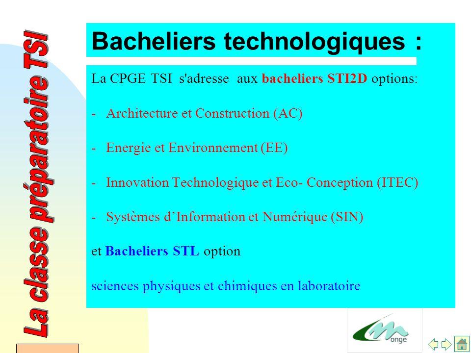 Bacheliers technologiques : La CPGE TSI s adresse aux bacheliers STI2D options: -Architecture et Construction (AC) -Energie et Environnement (EE) -Innovation Technologique et Eco- Conception (ITEC) -Systèmes d'Information et Numérique (SIN) et Bacheliers STL option sciences physiques et chimiques en laboratoire