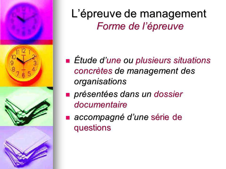 L'épreuve de management Forme de l'épreuve Étude d'une ou plusieurs situations concrètes de management des organisations Étude d'une ou plusieurs situ