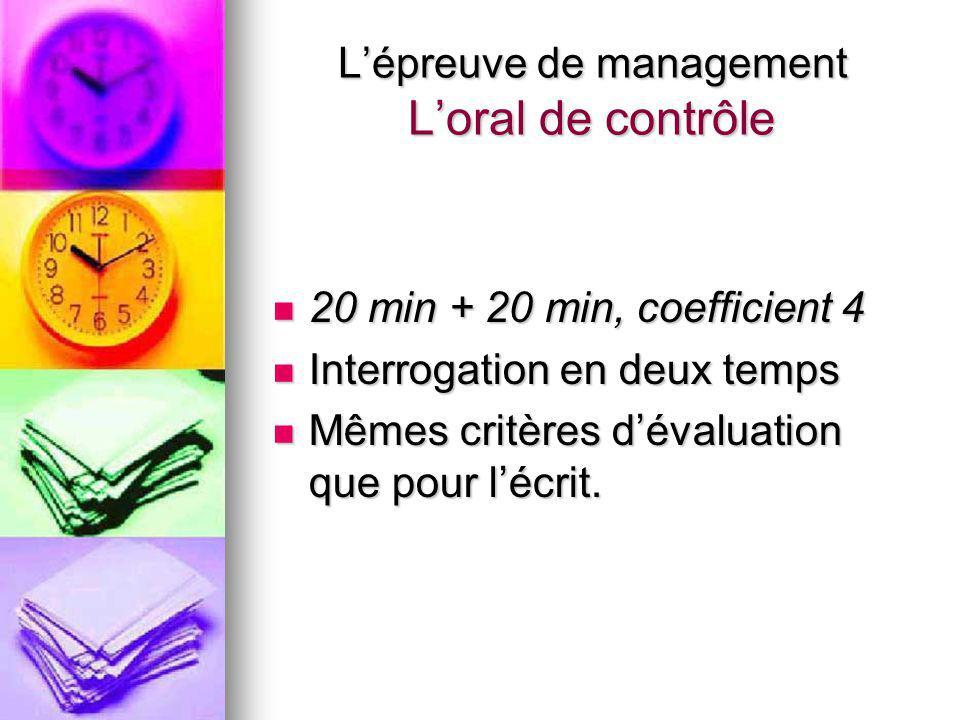 L'épreuve de management L'oral de contrôle 20 min + 20 min, coefficient 4 20 min + 20 min, coefficient 4 Interrogation en deux temps Interrogation en