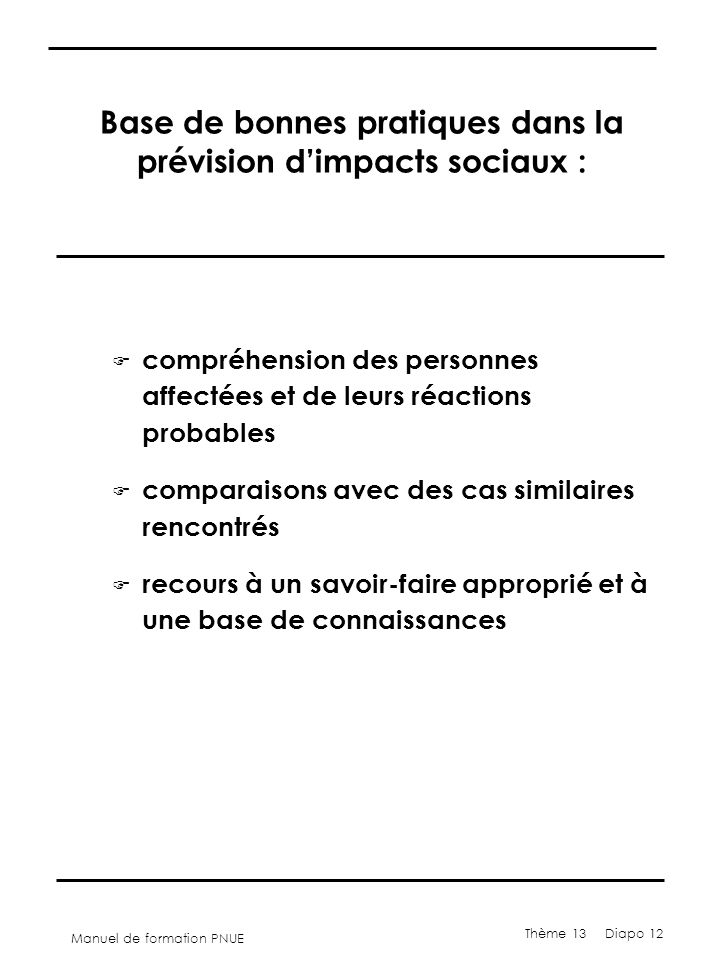 Manuel de formation PNUE Thème 13 Diapo 12 Base de bonnes pratiques dans la prévision d'impacts sociaux : F compréhension des personnes affectées et de leurs réactions probables F comparaisons avec des cas similaires rencontrés F recours à un savoir-faire approprié et à une base de connaissances