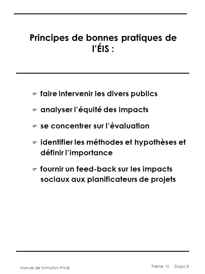 Manuel de formation PNUE Thème 13 Diapo 8 Principes de bonnes pratiques de l'ÉIS : F faire intervenir les divers publics F analyser l'équité des impac