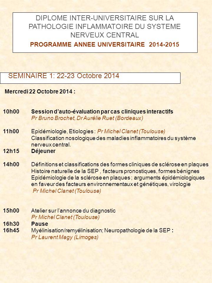 SEMINAIRE 1: 22-23 Octobre 2014 Jeudi 23 octobre 2014 : 8h30 Démarche diagnostique générale (2h15) Dr Aurélie Ruet (Bordeaux) 10h45Pause 11hPrésentation de cas cliniques (diagnostiques) Travail en groupes 12h15Déjeuner 14hL'immunologie de la SEP (2h) : Dr Thierry Vincent, Montpellier 16h00 Pause 16h15Cas cliniques ( diagnostiques) formes R et P.