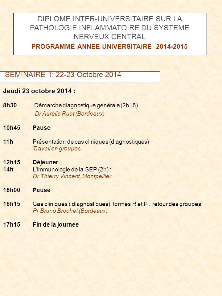 SEMINAIRE 1: 22-23 Octobre 2014 Jeudi 23 octobre 2014 : 8h30 Démarche diagnostique générale (2h15) Dr Aurélie Ruet (Bordeaux) 10h45Pause 11hPrésentati