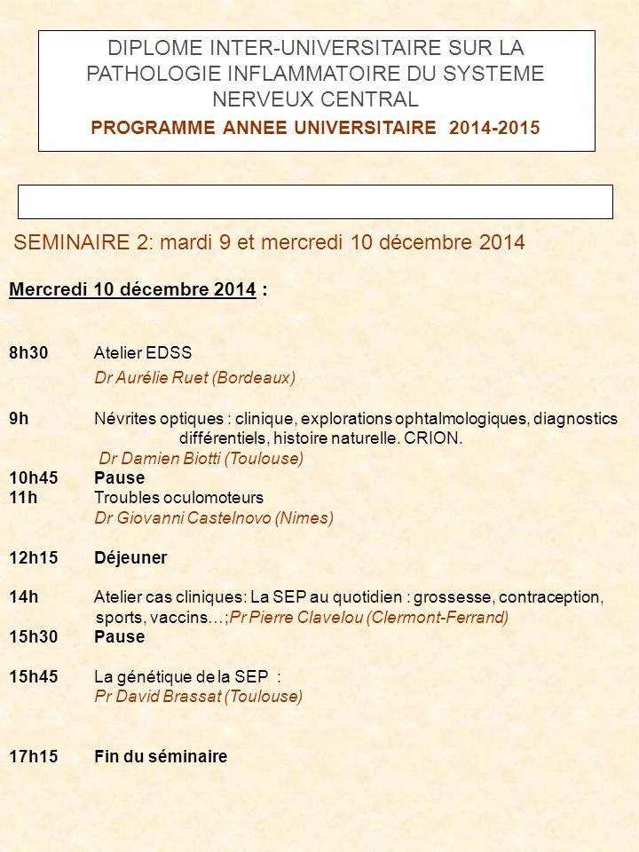 SEMINAIRE 2: mardi 9 et mercredi 10 décembre 2014 Mercredi 10 décembre 2014 : 8h30 Atelier EDSS Dr Aurélie Ruet (Bordeaux) 9hNévrites optiques : clini