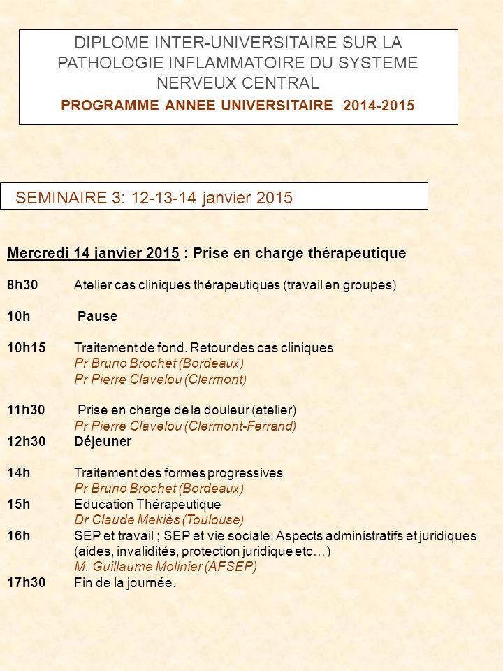 SEMINAIRE 4: 26 et 27 mai 2015 Mardi 26 mai 2015 16h Session d'évaluation des acquis et de cas cliniques interactifs Mercredi 27 mai 2015 : 8h30-12h Présentation et soutenance des mémoires 12h Déjeuner 13h30-17h30 Présentation et soutenance des mémoires DIPLOME INTER-UNIVERSITAIRE SUR LA PATHOLOGIE INFLAMMATOIRE DU SYSTEME NERVEUX CENTRAL PROGRAMME ANNEE UNIVERSITAIRE 2014-2015