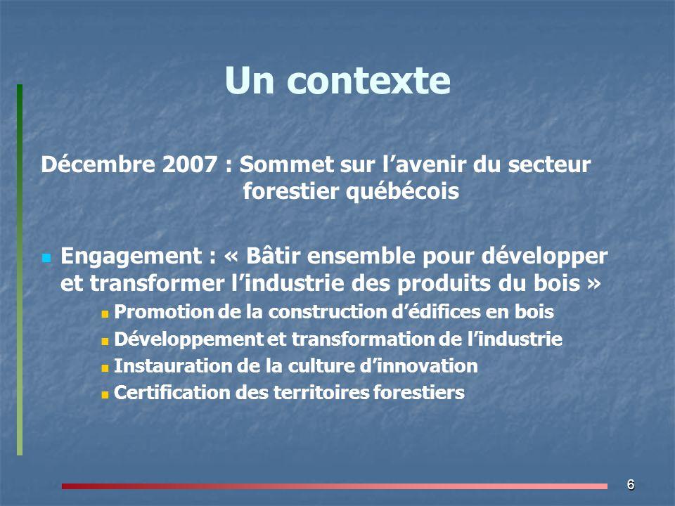 6 Un contexte Décembre 2007 : Sommet sur l'avenir du secteur forestier québécois Engagement : « Bâtir ensemble pour développer et transformer l'indust