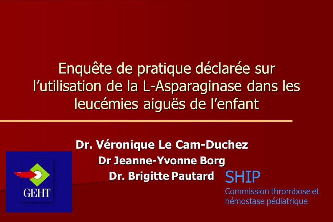 Enquête de pratique déclarée sur l'utilisation de la L-Asparaginase dans les leucémies aiguës de l'enfant Dr. Véronique Le Cam-Duchez Dr Jeanne-Yvonne