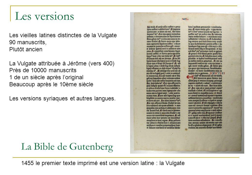 Les versions La Bible de Gutenberg 1455 le premier texte imprimé est une version latine : la Vulgate Les vieilles latines distinctes de la Vulgate 90 manuscrits, Plutôt ancien La Vulgate attribuée à Jérôme (vers 400) Près de 10000 manuscrits 1 de un siècle après l'original Beaucoup après le 10ème siècle Les versions syriaques et autres langues.