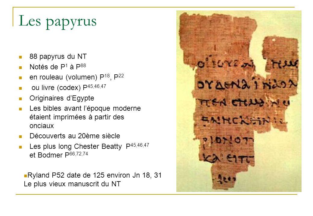 Les papyrus 88 papyrus du NT Notés de P 1 à P 88 en rouleau (volumen) P 18, P 22 ou livre (codex) P 45,46,47 Originaires d'Egypte Les bibles avant l'époque moderne étaient imprimées à partir des onciaux Découverts au 20ème siècle Les plus long Chester Beatty P 45,46,47 et Bodmer P 66,72,74 Ryland P52 date de 125 environ Jn 18, 31 Le plus vieux manuscrit du NT