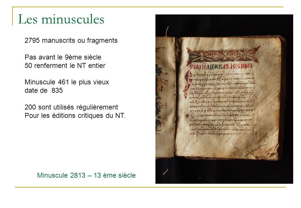 Les minuscules Minuscule 2813 – 13 ème siècle 2795 manuscrits ou fragments Pas avant le 9ème siècle 50 renferment le NT entier Minuscule 461 le plus vieux date de 835 200 sont utilisés régulièrement Pour les éditions critiques du NT.