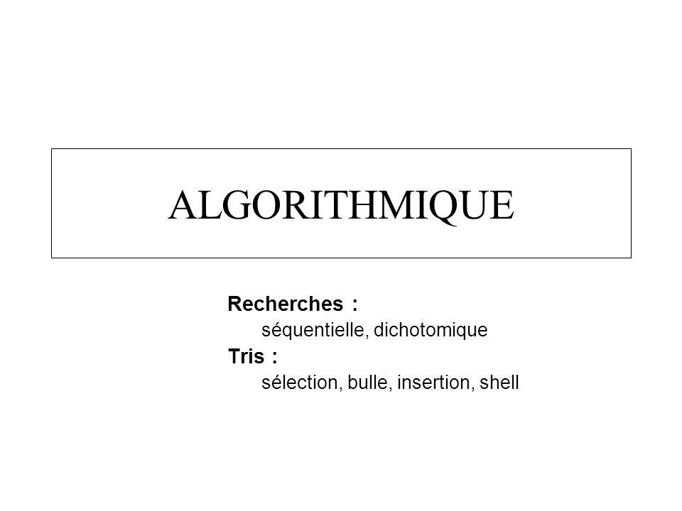 ALGORITHMIQUE Recherches : séquentielle, dichotomique Tris : sélection, bulle, insertion, shell