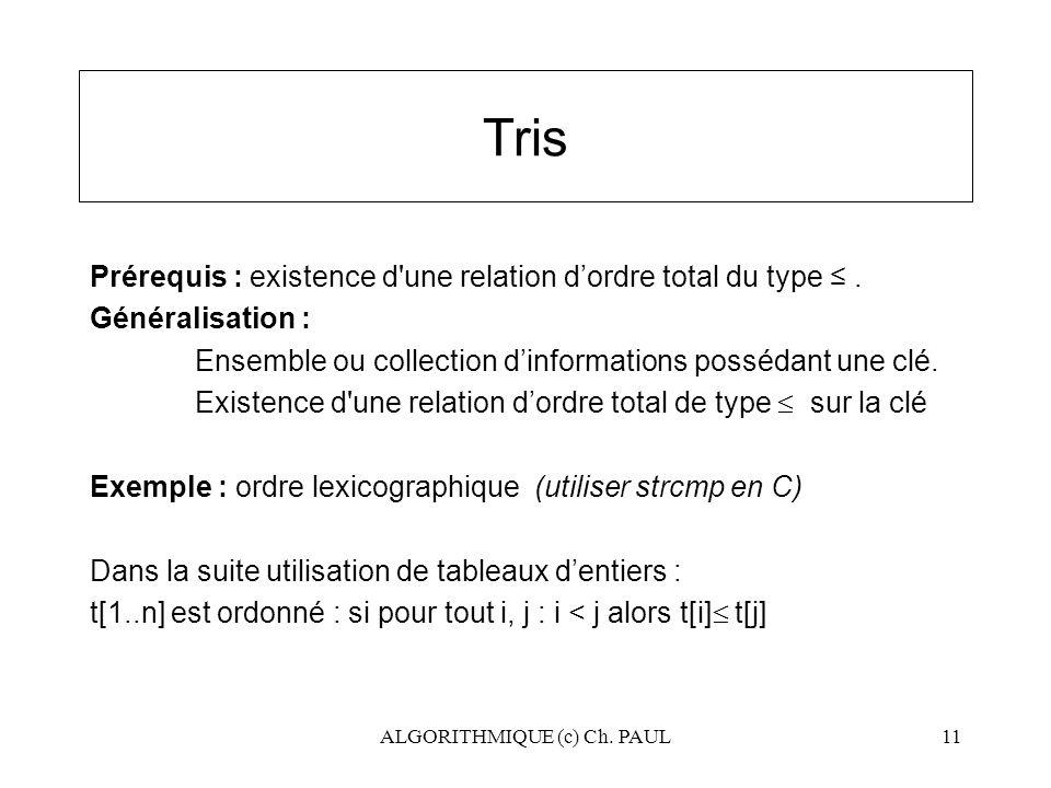 ALGORITHMIQUE (c) Ch. PAUL11 Tris Prérequis : existence d'une relation d'ordre total du type ≤. Généralisation : Ensemble ou collection d'informations