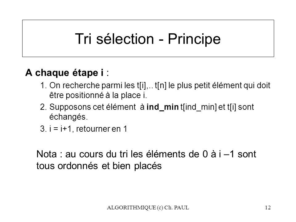 ALGORITHMIQUE (c) Ch. PAUL12 Tri sélection - Principe A chaque étape i : 1.On recherche parmi les t[i],.. t[n] le plus petit élément qui doit être pos