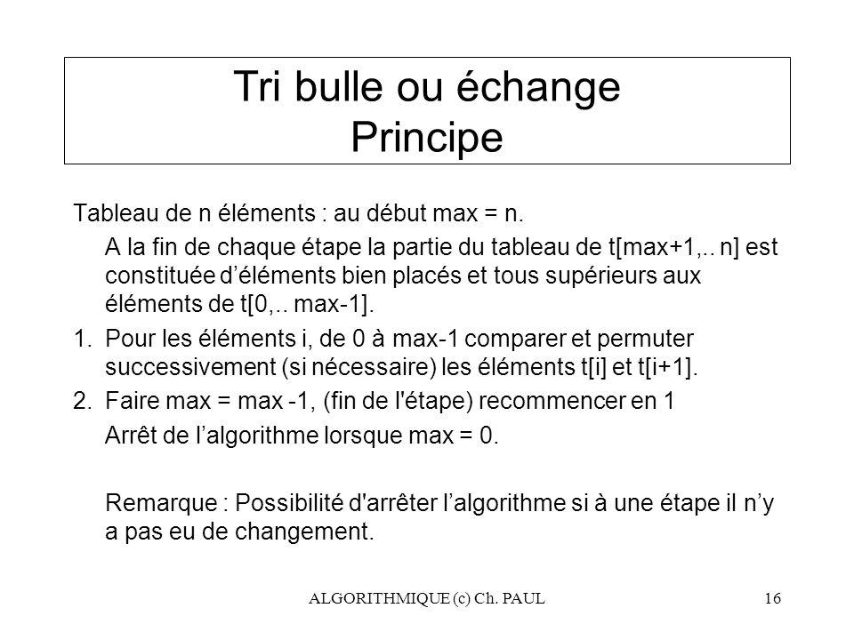 ALGORITHMIQUE (c) Ch. PAUL16 Tri bulle ou échange Principe Tableau de n éléments : au début max = n. A la fin de chaque étape la partie du tableau de