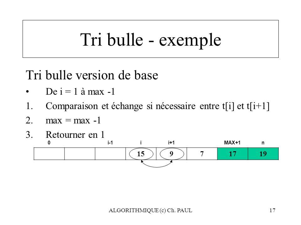 ALGORITHMIQUE (c) Ch. PAUL17 Tri bulle - exemple Tri bulle version de base De i = 1 à max -1 1.Comparaison et échange si nécessaire entre t[i] et t[i+