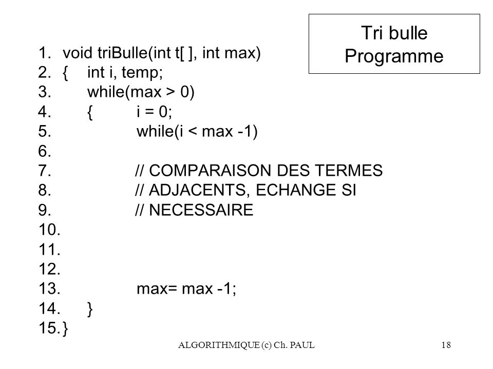 ALGORITHMIQUE (c) Ch. PAUL18 Tri bulle Programme 1.void triBulle(int t[ ], int max) 2.{ int i, temp; 3.while(max > 0) 4.{i = 0; 5.while(i < max -1) 6.