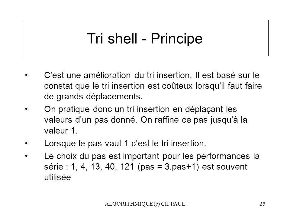 ALGORITHMIQUE (c) Ch. PAUL25 Tri shell - Principe C'est une amélioration du tri insertion. Il est basé sur le constat que le tri insertion est coûteux