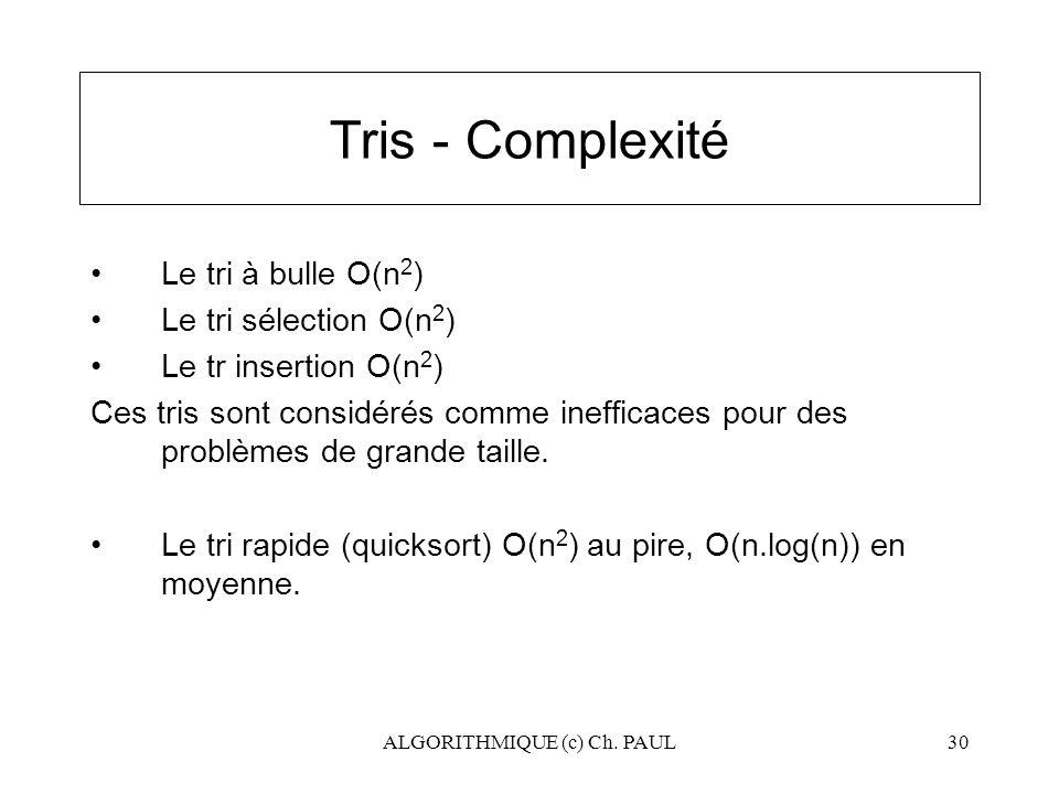 ALGORITHMIQUE (c) Ch. PAUL30 Tris - Complexité Le tri à bulle O(n 2 ) Le tri sélection O(n 2 ) Le tr insertion O(n 2 ) Ces tris sont considérés comme