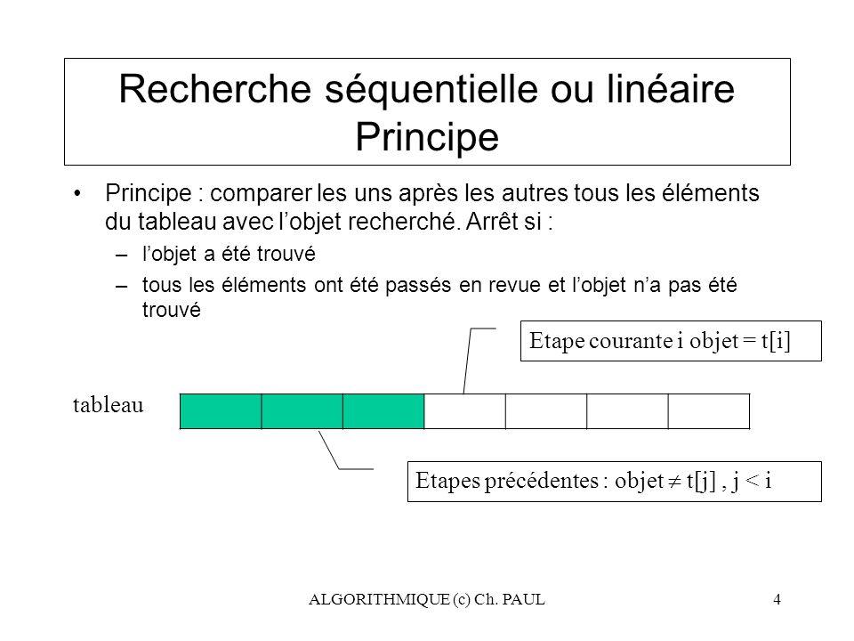 ALGORITHMIQUE (c) Ch. PAUL4 Recherche séquentielle ou linéaire Principe Principe : comparer les uns après les autres tous les éléments du tableau avec