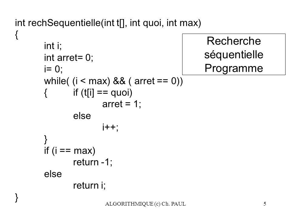 ALGORITHMIQUE (c) Ch. PAUL5 int rechSequentielle(int t[], int quoi, int max) { int i; int arret= 0; i= 0; while( (i < max) && ( arret == 0)) {if (t[i]