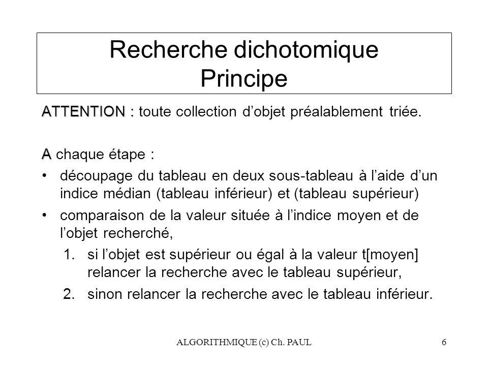ALGORITHMIQUE (c) Ch. PAUL6 Recherche dichotomique Principe ATTENTION : ATTENTION : toute collection d'objet préalablement triée. A A chaque étape : d
