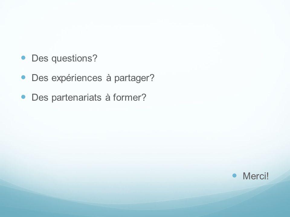 Des questions Des expériences à partager Des partenariats à former Merci!