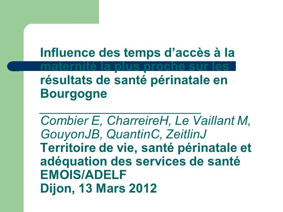 Influence des temps d'accès à la maternité la plus proche sur les résultats de santé périnatale en Bourgogne _______________________ Combier E, CharreireH, Le Vaillant M, GouyonJB, QuantinC, ZeitlinJ Territoire de vie, santé périnatale et adéquation des services de santé EMOIS/ADELF Dijon, 13 Mars 2012