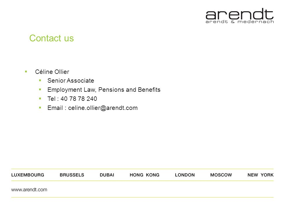 Contact us  Céline Ollier  Senior Associate  Employment Law, Pensions and Benefits  Tel : 40 78 78 240  Email : celine.ollier@arendt.com