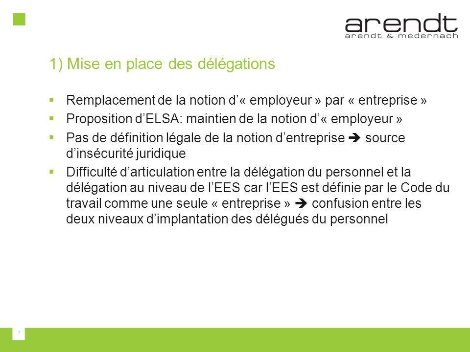 7 1) Mise en place des délégations  Remplacement de la notion d'« employeur » par « entreprise »  Proposition d'ELSA: maintien de la notion d'« employeur »  Pas de définition légale de la notion d'entreprise  source d'insécurité juridique  Difficulté d'articulation entre la délégation du personnel et la délégation au niveau de l'EES car l'EES est définie par le Code du travail comme une seule « entreprise »  confusion entre les deux niveaux d'implantation des délégués du personnel