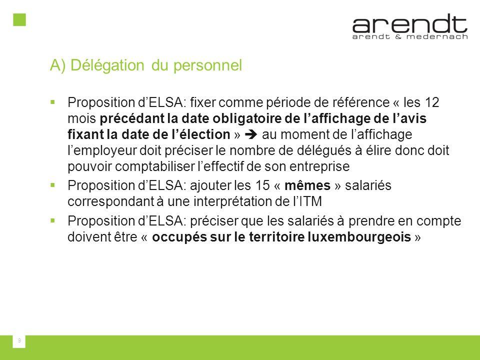 9 A) Délégation du personnel  Proposition d'ELSA: fixer comme période de référence « les 12 mois précédant la date obligatoire de l'affichage de l'avis fixant la date de l'élection »  au moment de l'affichage l'employeur doit préciser le nombre de délégués à élire donc doit pouvoir comptabiliser l'effectif de son entreprise  Proposition d'ELSA: ajouter les 15 « mêmes » salariés correspondant à une interprétation de l'ITM  Proposition d'ELSA: préciser que les salariés à prendre en compte doivent être « occupés sur le territoire luxembourgeois »