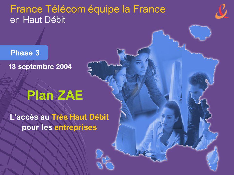 France Télécom équipe la France en Haut Débit Phase 3 Plan ZAE L'accès au Très Haut Débit pour les entreprises 13 septembre 2004