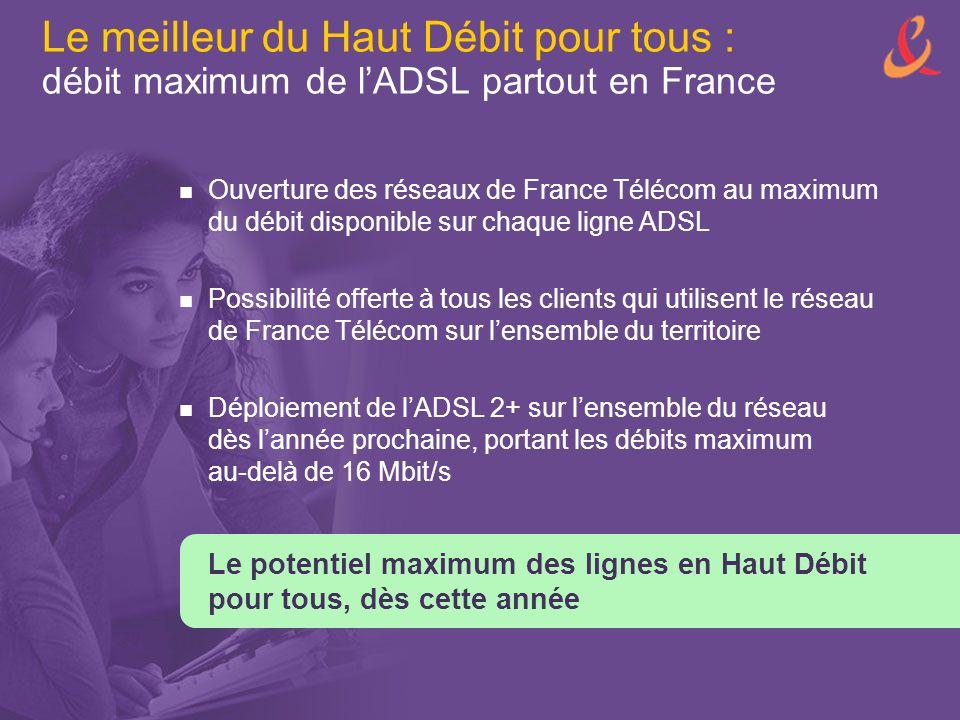 Le meilleur du Haut Débit pour tous : débit maximum de l'ADSL partout en France Ouverture des réseaux de France Télécom au maximum du débit disponible