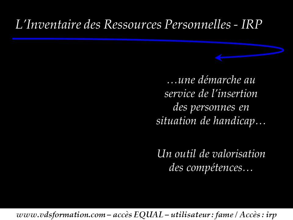 L'Inventaire des Ressources Personnelles - IRP …une démarche au service de l'insertion des personnes en situation de handicap… Un outil de valorisation des compétences… www.vdsformation.com – accès EQUAL – utilisateur : fame / Accès : irp