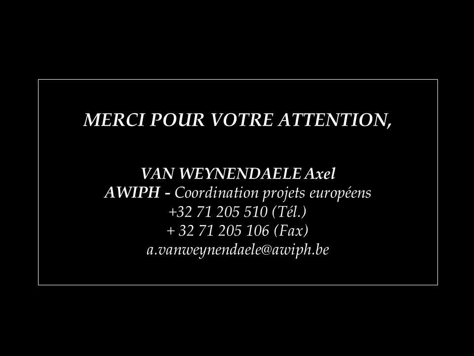MERCI POUR VOTRE ATTENTION, VAN WEYNENDAELE Axel AWIPH - Coordination projets européens +32 71 205 510 (Tél.) + 32 71 205 106 (Fax) a.vanweynendaele@awiph.be