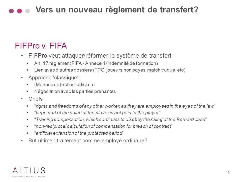 18 FIFPro v. FIFA FIFPro veut attaquer/réformer le système de transfert Art. 17 règlement FIFA - Annexe 4 (indemnité de formation) Lien avec d'autres