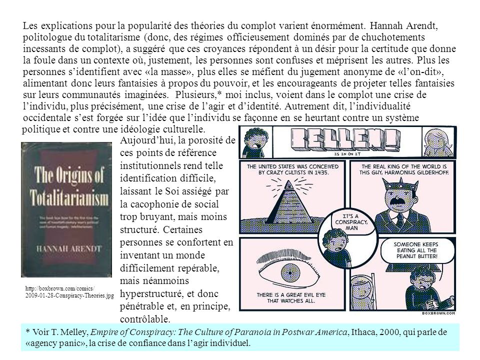 1) le Soi affaibli, après la «découverte» (voir, invention) du complot, vit dans un monde hermétique et donc fortement ritualisé (c.-à-d., peu d'éléments, organisés selon une logique simple), où il peut incarner le rôle de maitre de son petit univers; 2) la majorité de complotologues sont des mâles; 3) le complot est «pénétrable»; 4) le noyau «secret» est conçu comme un fait qui touche la corporalité individuelle: p.e.,: a) les éleveurs de bétail et de volaille ajoutent des ingrédients bannis pour augmenter la croissance (qui seront ingérés par les humains, naturellement); b) les compagnies pétrolières suppriment des technologies avancées parce que leurs produits polluants sont plus rentables (condamnant les humains à ingérer les hydrocarbures); c) les ETs peuvent nous étudier uniquement en utilisant de sondes rectales; d) des ETs sont engagés dans un programme de modification génétique pour produire de bébés hybrides; e) les compagnies pharmaceutiques savent que leurs produits sont inefficaces et suppriment les découvertes utilitaires pour appuyer leur monopole; f) le SIDA a été inventé par la CIA pour éliminer les Noirs (ou les homosexuels, ou les catholiques), ou, au contraire, le SIDA n'existe pas (selon certains politiciens africains et chercheurs occidentaux); g) dans les années 1950s et 1960s, certains dénonçaient la fluoration de l'eau potable comme un complot communiste – la liste de ce type de croyance est très longue, mais tous ces complots touchent l'idée du corps attaqué et donc violable.