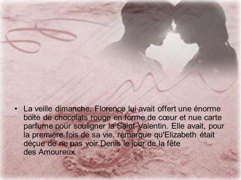 La veille dimanche, Florence lui avait offert une énorme boite de chocolats rouge en forme de cœur et nue carte parfume pour souligner la Saint-Valentin.