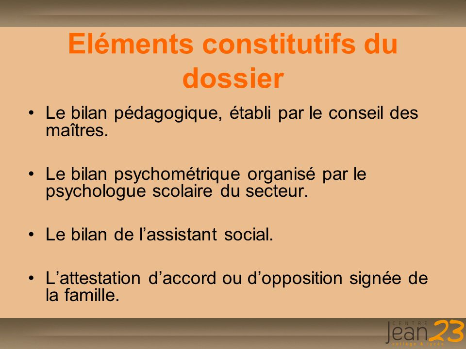 Eléments constitutifs du dossier Le bilan pédagogique, établi par le conseil des maîtres. Le bilan psychométrique organisé par le psychologue scolaire