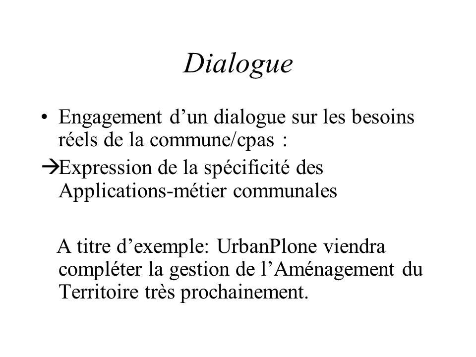 Dialogue Engagement d'un dialogue sur les besoins réels de la commune/cpas :  Expression de la spécificité des Applications-métier communales A titre d'exemple: UrbanPlone viendra compléter la gestion de l'Aménagement du Territoire très prochainement.