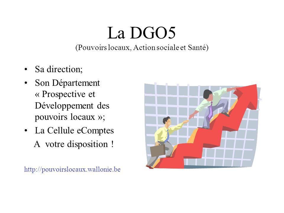 La DGO5 (Pouvoirs locaux, Action sociale et Santé) Sa direction; Son Département « Prospective et Développement des pouvoirs locaux »; La Cellule eComptes A votre disposition .