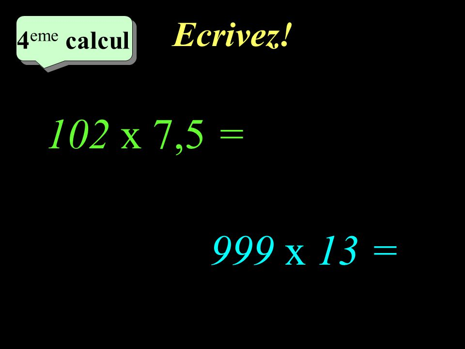 Réfléchissez! 5 eme calcul 5 eme calcul 4 eme calcul 999 x 13 = 102 x 7,5 =
