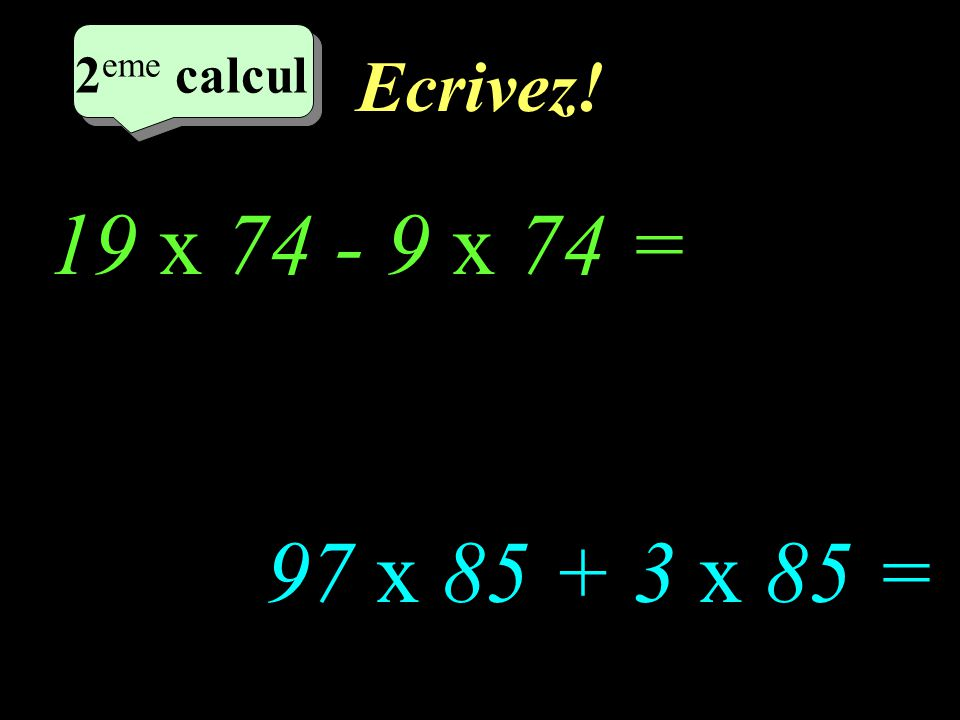 Réfléchissez! 3 eme calcul 3 eme calcul 2 eme calcul 97 x 85 + 3 x 85 = 19 x 74 - 9 x 74 =