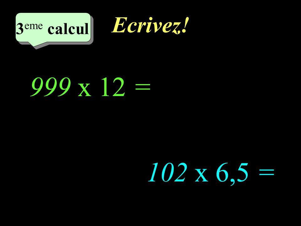 Réfléchissez! 4 eme calcul 4 eme calcul 3 eme calcul 102 x 6,5 = 999 x 12 =