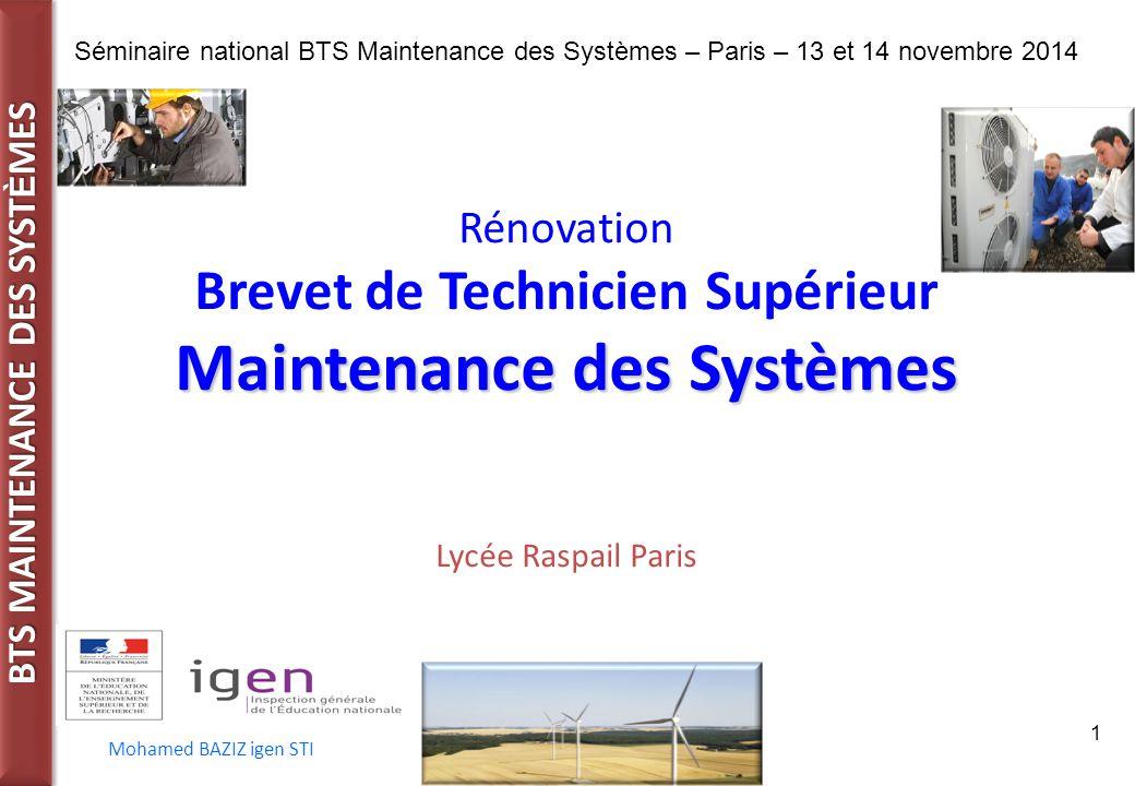 BTS MAINTENANCE DES SYST È MES Séminaire national BTS Maintenance des Systèmes – Paris – 13 et 14 novembre 2014 Mohamed BAZIZ igen STI 1 Rénovation Brevet de Technicien Supérieur Maintenance des Systèmes Lycée Raspail Paris