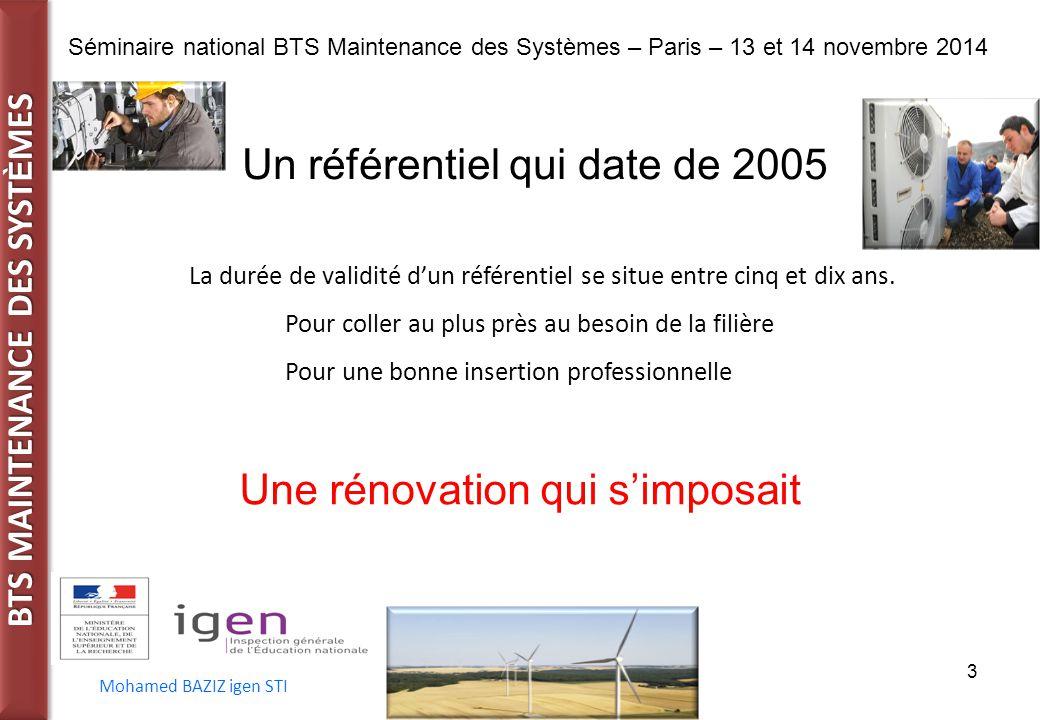 BTS MAINTENANCE DES SYST È MES Séminaire national BTS Maintenance des Systèmes – Paris – 13 et 14 novembre 2014 Mohamed BAZIZ igen STI 3 Un référentiel qui date de 2005 Une rénovation qui s'imposait La durée de validité d'un référentiel se situe entre cinq et dix ans.