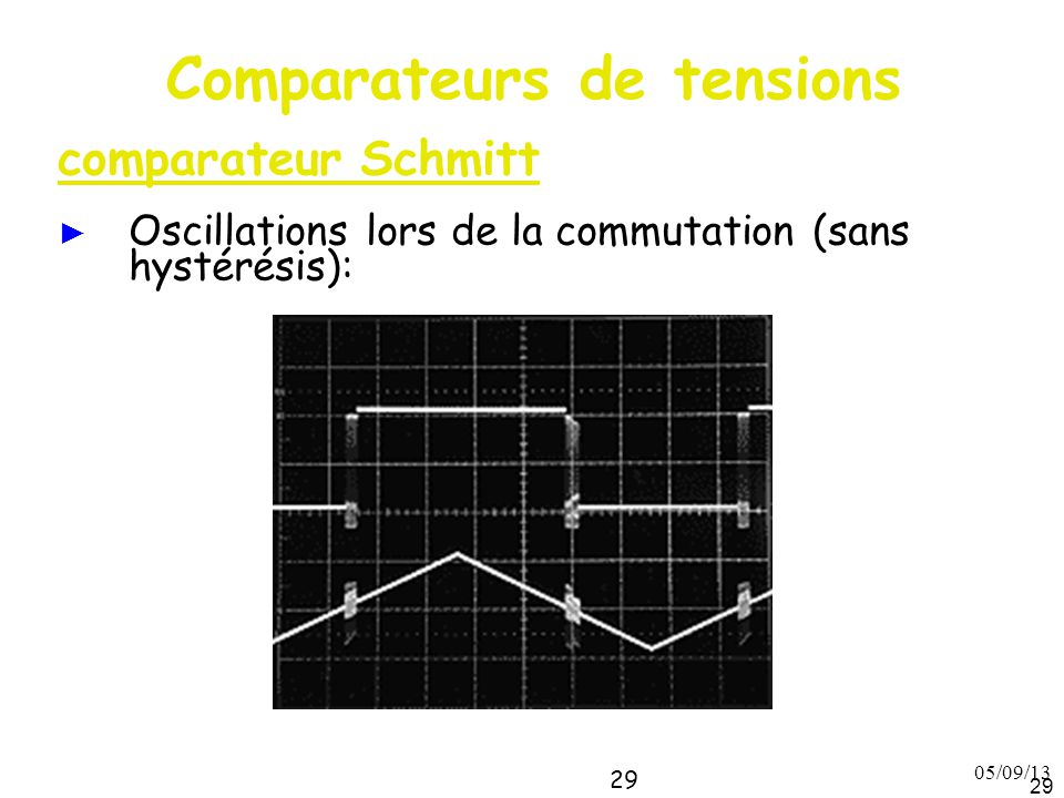 05/09/13 29 Comparateurs de tensions comparateur Schmitt ► Oscillations lors de la commutation (sans hystérésis):