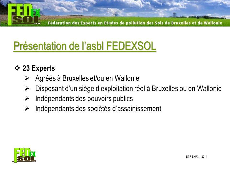 BTP EXPO - 2014 Présentation de l'asbl FEDEXSOL  23 Experts  Agréés à Bruxelles et/ou en Wallonie  Disposant d'un siège d'exploitation réel à Bruxelles ou en Wallonie  Indépendants des pouvoirs publics  Indépendants des sociétés d'assainissement